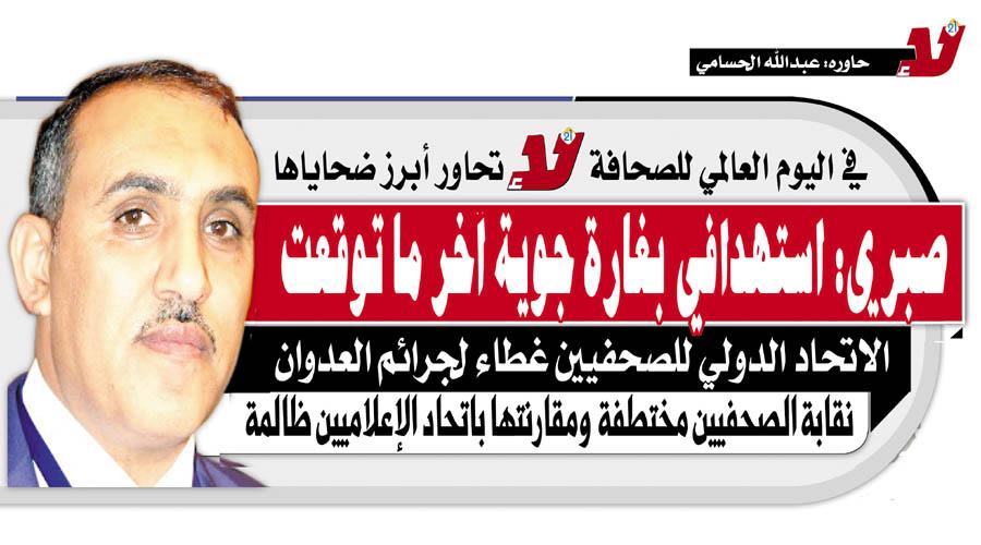 رئيس اتحاد الإعلاميين اليمنيين عبدالله صبري في حوار مع «لا» : آخر ما كنت أتوقعه أن يتم استهدافي بغارة جوية